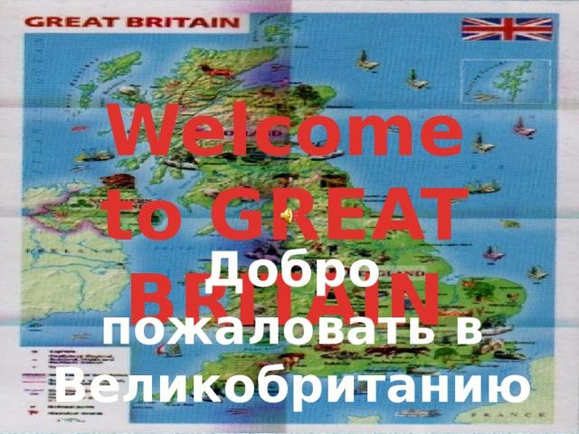Welcome to GREAT BRITAIN Добро пожаловать в Великобританию