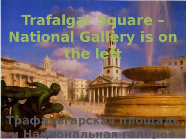 Trafalgar Square – National Gallery is on the left Трафальгарская площадь и Национальная галерея