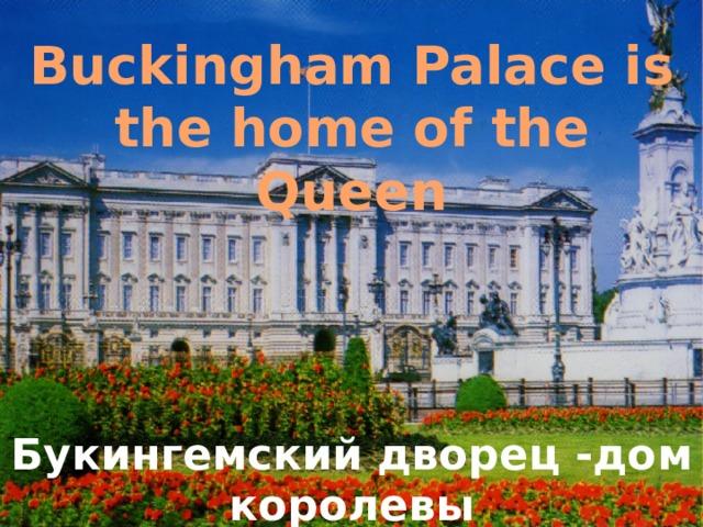 Buckingham Palace is the home of the Queen Букингемский дворец -дом королевы