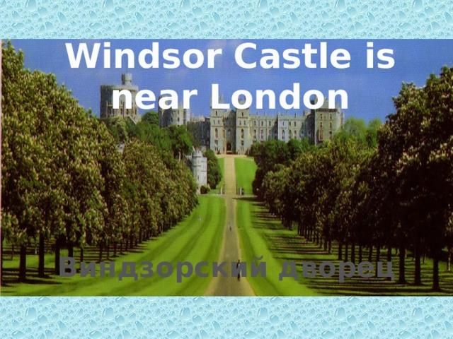Windsor Castle is near London Виндзорский дворец