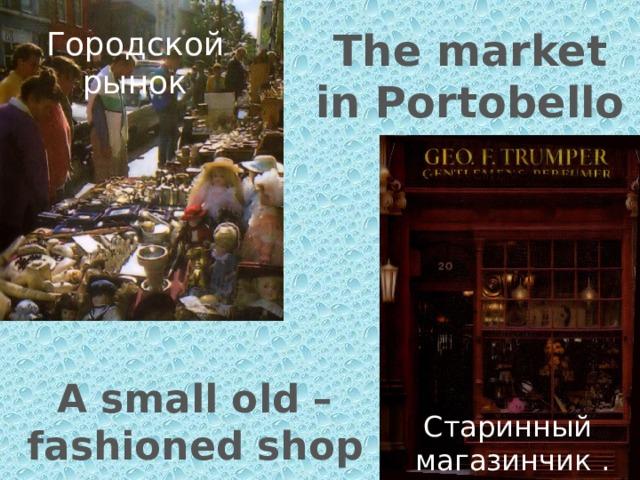 The market in Portobello Road Городской рынок A small old – fashioned shop Старинный магазинчик .