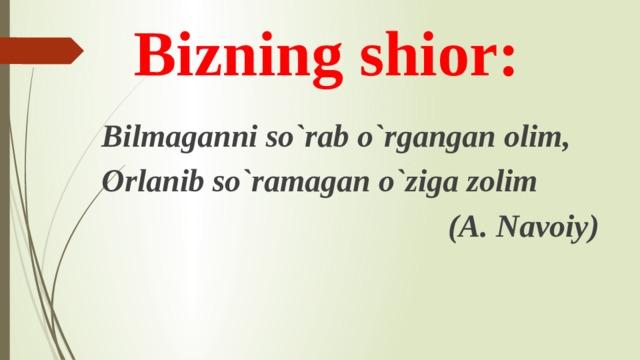 Bizning shior: Bilmaganni so`rab o`rgangan olim, Orlanib so`ramagan o`ziga zolim (A. Navoiy)