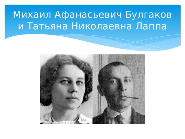 Михаил Афанасьевич Булгаков и Татьяна Николаевна Лаппа