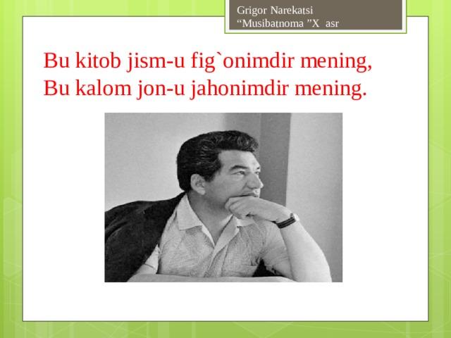 """Grigor Narekatsi  """"Musibatnoma """"X asr Bu kitob jism-u fig`onimdir mening,  Bu kalom jon-u jahonimdir mening."""
