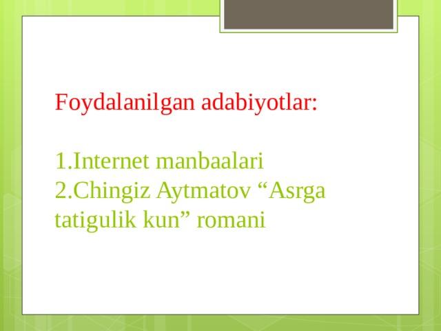 """Foydalanilgan adabiyotlar:   1.Internet manbaalari  2.Chingiz Aytmatov """"Asrga tatigulik kun"""" romani"""