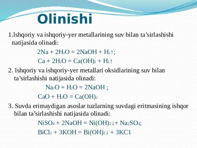 Olinishi 1.Ishqoriy va ishqoriy-yer metallarining suv bilan ta'sirlashishi natijasida olinadi:   2Na + 2H 2 O = 2NaOH + H 2 ↑;  Ca + 2H 2 O = Ca(OH) 2 + H 2 ↑ 2. Ishqoriy va ishqoriy-yer metallari oksidlarining suv bilan ta'sirlashishi natijasida olinadi:   Na 2 O + H 2 O = 2NaOH ;  CaO + H 2 O = Ca(OH) 2 3. Suvda erimaydigan asoslar tuzlarning suvdagi eritmasining ishqor bilan ta'sirlashishi natijasida olinadi:  NiSO 4 + 2NaOH = Ni(OH) 2 ↓+ Na 2 SO 4 ;  BiCl 2 + 3KOH = Bi(OH) 2 ↓ + 3KC1