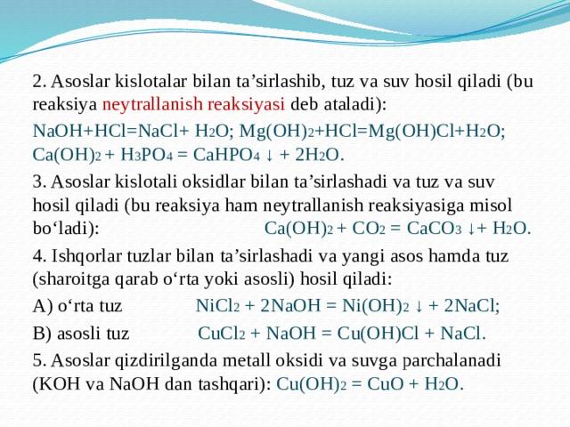 2. Asoslar kislotalar bilan ta'sirlashib, tuz va suv hosil qiladi (bu reaksiya neytrallanish reaksiyasi deb ataladi): NaOH+HCl=NaCl+ H 2 O; Mg(OH) 2 +HCl=Mg(OH)Cl+H 2 O; Ca(OH) 2 + H 3 PO 4 = CaHPO 4 ↓ + 2H 2 O. 3. Asoslar kislotali oksidlar bilan ta'sirlashadi va tuz va suv hosil qiladi (bu reaksiya ham neytrallanish reaksiyasiga misol bo'ladi): Ca(OH) 2 + CO 2 = CaCO 3 ↓+ H 2 O. 4. Ishqorlar tuzlar bilan ta'sirlashadi va yangi asos hamda tuz (sharoitga qarab o'rta yoki asosli) hosil qiladi: A) o'rta tuz  NiCl 2 + 2NaOH = Ni(OH) 2 ↓ + 2NaCl; B) asosli tuz CuCl 2 + NaOH = Cu(OH)Cl + NaCl. 5. Asoslar qizdirilganda metall oksidi va suvga parchalanadi (KOH va NaOH dan tashqari): Cu(OH) 2 = CuO + H 2 O.