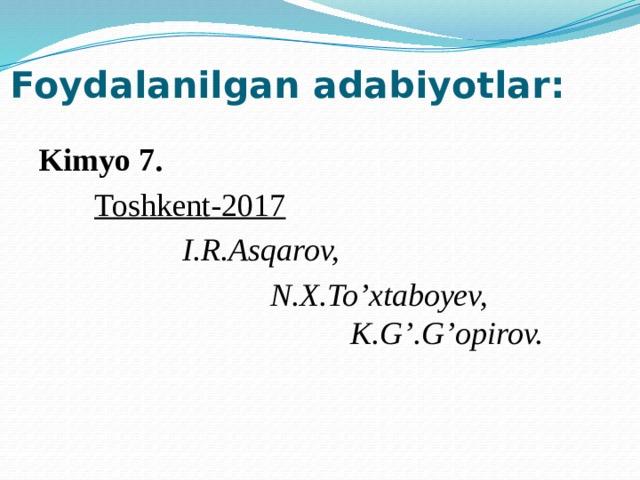 Foydalanilgan adabiyotlar: Kimyo 7.  Toshkent-2017  I.R.Asqarov,  N.X.To'xtaboyev,    K.G'.G'opirov.