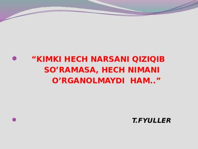 """"""" KIMKI HECH NARSANI QIZIQIB  SO'RAMASA, HECH NIMANI  O'RGANOLMAYDI HAM..""""     T.FYULLER"""