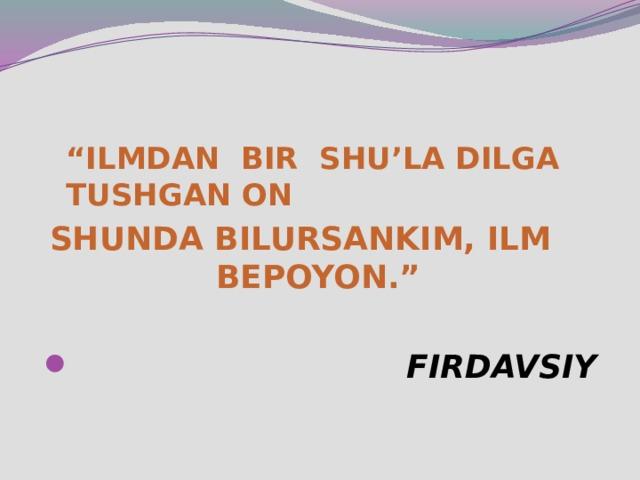 """"""" ILMDAN BIR SHU'LA DILGA TUSHGAN ON  SHUNDA BILURSANKIM, ILM BEPOYON."""""""