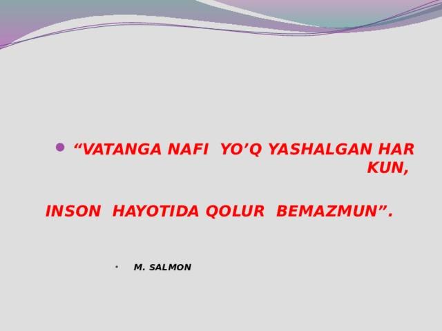 """"""" VATANGA NAFI YO'Q YASHALGAN HAR KUN,   INSON HAYOTIDA QOLUR BEMAZMUN"""".  M. SALMON  M. SALMON  M. SALMON  M. SALMON  M. SALMON  M. SALMON  M. SALMON  M. SALMON  M. SALMON"""