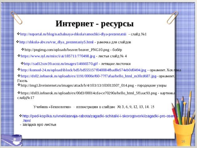 Интернет - ресурсы http://nsportal.ru/blog/nachalnaya-shkola/ramochki-dlya-prezentatsii - слайд №1 http://shkola-abv.ru/vse_dlya_prezentasiy5.html - рамочка для слайдов http://pngimg.com/uploads/beaver/beaver_PNG10.png - бобёр http://pngimg.com/uploads/beaver/beaver_PNG10.png - бобёр https://www.syl.ru/misc/i/ai/185711/770498.jpg - листья слайд № 4 http://sad12sov39.ucoz.ru/images/14666570.gif - летящие листочки http://komod-24.ru/upload/iblock/bd5/bd555157f040084fbad8e574eb0d0494.jpg - орнамент. Хохлома https://ds02.infourok.ru/uploads/ex/1191/0006ef60-77f7afaa/hello_html_m30cd687.jpg - орнамент. Гжель http://img1.liveinternet.ru/images/attach/b/4/103/13/103013507_014.png - городецкие узоры https://ds03.infourok.ru/uploads/ex/00d3/00014cda-ce70290a/hello_html_5f1aac93.png - картинка слайд№17 http://ped-kopilka.ru/vneklasnaja-rabota/zagadki-schitalki-i-skorogovorki/zagadki-pro-osen.html - загадка про листья