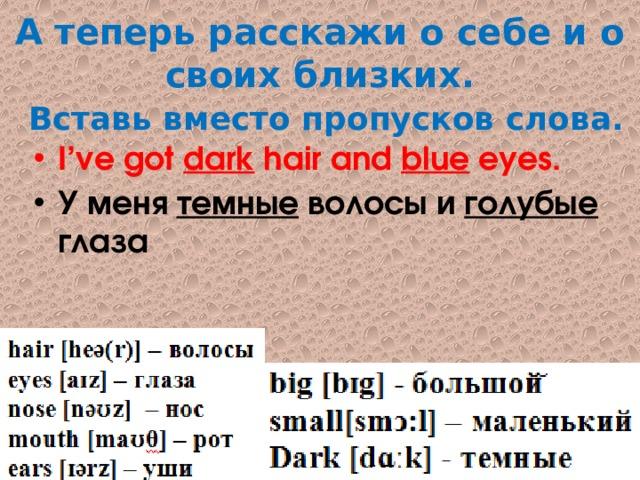 А теперь расскажи о себе и о своих близких.   Вставь вместо пропусков слова. I've got dark hair and blue eyes. У меня темные волосы и голубые глаза