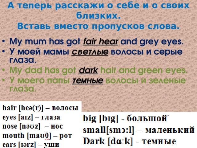 А теперь расскажи о себе и о своих близких.  Вставь вместо пропусков слова. My mum has got fair hear and grey eyes. У моей мамы светлые волосы и серые глаза. My dad has got dark hair and green eyes. У моего папы темные волосы и зеленые глаза.