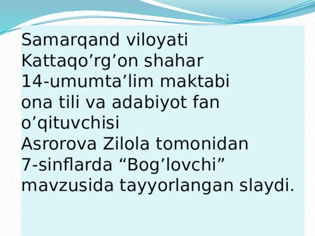 """Samarqand viloyati  Kattaqo'rg'on shahar  14-umumta'lim maktabi  ona tili va adabiyot fan o'qituvchisi  Asrorova Zilola tomonidan 7-sinflarda """"Bog'lovchi"""" mavzusida tayyorlangan slaydi."""