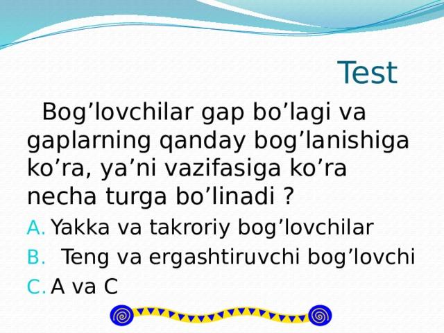 Test  Bog'lovchilar gap bo'lagi va gaplarning qanday bog'lanishiga ko'ra, ya'ni vazifasiga ko'ra necha turga bo'linadi ?