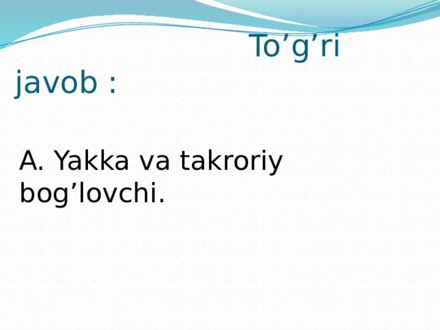 To'g'ri javob : A. Yakka va takroriy bog'lovchi.