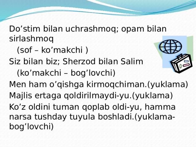 Do'stim bilan uchrashmoq; opam bilan sirlashmoq  (sof – ko'makchi ) Siz bilan biz; Sherzod bilan Salim  (ko'makchi – bog'lovchi) Men ham o'qishga kirmoqchiman.(yuklama) Majlis ertaga qoldirilmaydi-yu.(yuklama) Ko'z oldini tuman qoplab oldi-yu, hamma narsa tushday tuyula boshladi.(yuklama-bog'lovchi)