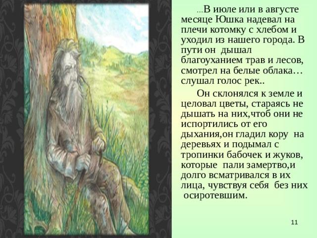 … В июле или в августе месяце Юшка надевал на плечи котомку с хлебом и уходил из нашего города. В пути он дышал благоуханием трав и лесов, смотрел на белые облака…слушал голос рек.. Он склонялся к земле и целовал цветы, стараясь не дышать на них,чтоб они не испортились от его дыхания,он гладил кору на деревьях и подымал с тропинки бабочек и жуков, которые пали замертво,и долго всматривался в их лица, чувствуя себя без них осиротевшим.