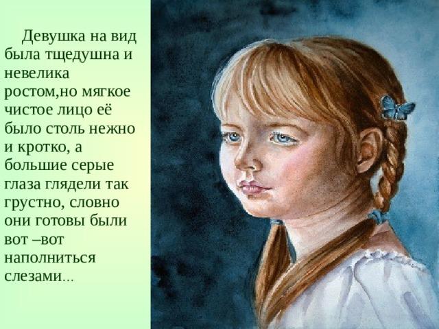 Девушка на вид была тщедушна и невелика ростом,но мягкое чистое лицо её было столь нежно и кротко, а большие серые глаза глядели так грустно, словно они готовы были вот –вот наполниться слезами …