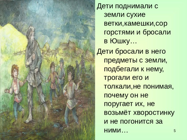 Дети поднимали с земли сухие ветки,камешки,сор горстями и бросали в Юшку… Дети бросали в него предметы с земли, подбегали к нему, трогали его и толкали,не понимая, почему он не поругает их, не возьмёт хворостинку и не погонится за ними…