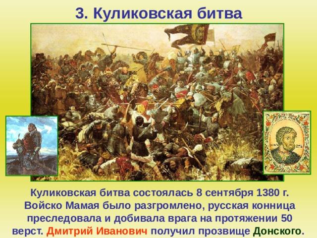 3. Куликовская битва Куликовская битва состоялась 8 сентября 1380 г. Войско Мамая было разгромлено, русская конница преследовала и добивала врага на протяжении 50 верст. Дмитрий Иванович получил прозвище Донского .