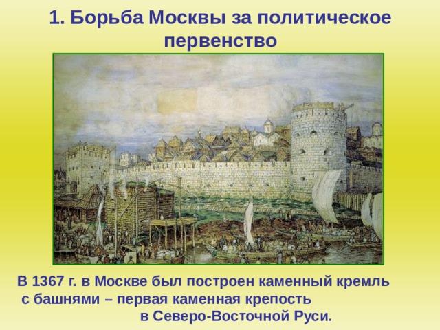 1. Борьба Москвы за политическое первенство В 1367 г. в Москве был построен каменный кремль с башнями – первая каменная крепость в Северо-Восточной Руси.