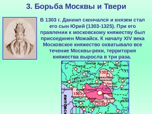 3. Борьба Москвы и Твери  В 1303 г. Даниил скончался и князем стал его сын Юрий (1303-1325). При его правлении к московскому княжеству был присоединен Можайск. К началу XIV века Московское княжество охватывало все течение Москвы-реки, территория княжества выросла в три раза.