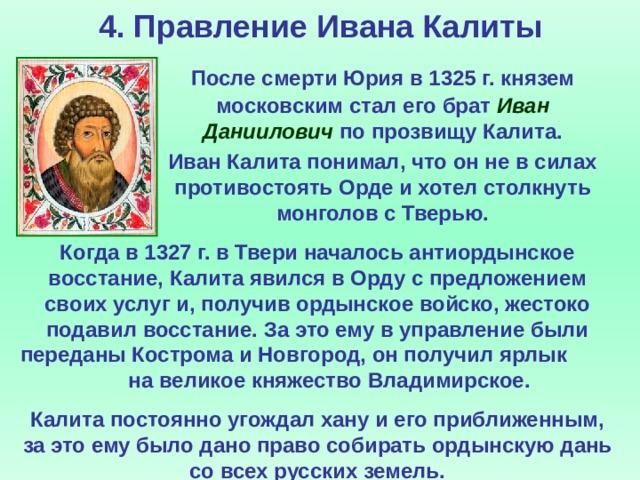 4. Правление Ивана Калиты  После смерти Юрия в 1325 г. князем московским стал его брат Иван Даниилович по прозвищу Калита.  Иван Калита понимал, что он не в силах противостоять Орде и хотел столкнуть монголов с Тверью. Когда в 1327 г. в Твери началось антиордынское восстание, Калита явился в Орду с предложением своих услуг и, получив ордынское войско, жестоко подавил восстание. За это ему в управление были переданы Кострома и Новгород, он получил ярлык на великое княжество Владимирское. Калита постоянно угождал хану и его приближенным, за это ему было дано право собирать ордынскую дань со всех русских земель.