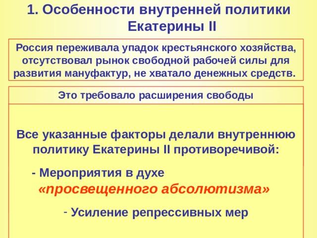 1 . Особенности внутренней политики Екатерины II   Россия переживала упадок крестьянского хозяйства, отсутствовал рынок свободной рабочей силы для развития мануфактур, не хватало денежных средств. Это требовало расширения свободы предпринимательства, ослабления влияния государства на экономику, вовлечения большего числа граждан в экономическую и политическую жизнь страны. Этот подход был близок Екатерине, знакомой с трудами французских просветителей.  Все указанные факторы делали внутреннюю политику Екатерины II противоречивой: - Мероприятия в духе  «просвещенного абсолютизма»  Усиление репрессивных мер  Во всех своих действиях Екатерина должна была учитывать, что она пришла к власти в результате дворцового переворота.