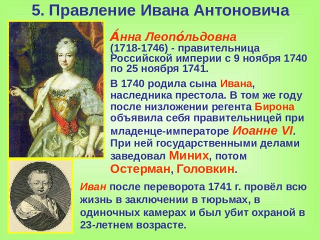 5. Правление Ивана Антоновича А́нна Леопо́льдовна (1718-1746)- правительница Российской империи с 9ноября 1740 по 25ноября 1741. В 1740 родила сына Ивана , наследника престола. В том же году после низложении регента Бирона объявила себя правительницей при младенце-императоре Иоанне VI . При ней государственными делами заведовал Миних , потом Остерман , Головкин . Иван после переворота 1741 г. провёл всю жизнь в заключении в тюрьмах, в одиночных камерах и был убит охраной в 23-летнем возрасте.