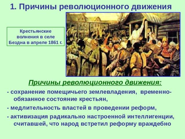 1. Причины революционного движения    Крестьянск ие волнени я в селе Бездна в апреле 1861 г.  Причины революционного движения: - сохранение помещичьего землевладения, временно-обязанное состояние крестьян, - медлительность властей в проведении реформ, - активизация радикально настроенной интеллигенции, считавшей, что народ встретил реформу враждебно