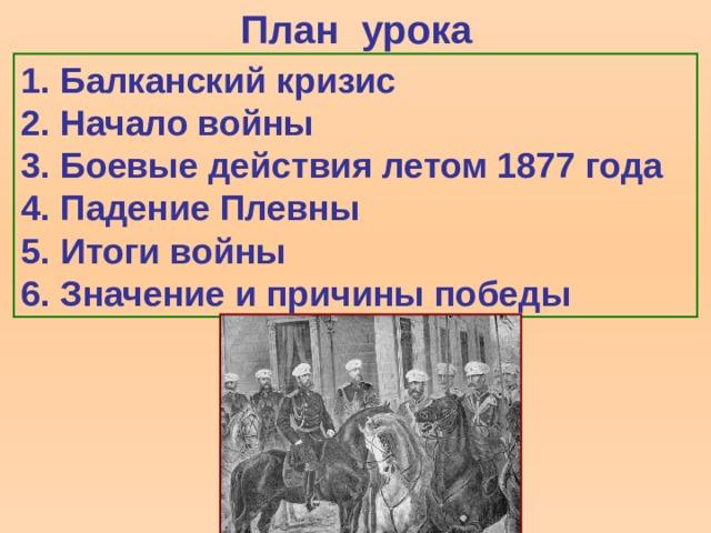 План урока 1.  Балканский кризис 2.  Начало войны 3.  Боевые действия летом 1877 года 4.  Падение Плевны 5.  Итоги войны 6.  Значение и причины победы