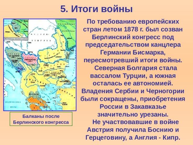 5. Итоги войны По требованию европейских стран летом 1878 г. был созван Берлинский конгресс под председательством канцлера Германии Бисмарка, пересмотревший итоги войны.  Северная Болгария стала вассалом Турции, а южная осталась ее автономией. Владения Сербии и Черногории были сокращены, приобретения России в Закавказье значительно урезаны.  Не участвовавшие в войне Австрия получила Боснию и Герцеговину, а Англия - Кипр. Балканы после Берлинского конгресса