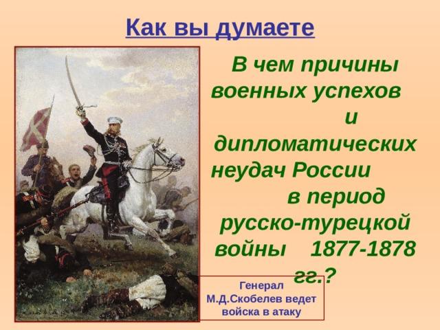 Как вы думаете В чем причины военных успехов и дипломатических неудач России  в период русско-турецкой войны 1877-1878 гг.? Генерал М.Д.Скобелев ведет войска в атаку