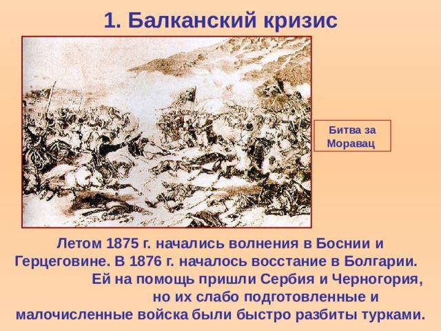1.  Балканский кризис Битва за Моравац  Летом 1875 г.  начались волнения в Боснии и Герцеговине. В 1876 г.  началось восстание в Болгарии.  Ей на помощь пришли Сербия и Черногория,  но их слабо подготовленные и малочисленные войска были быстро разбиты турками.