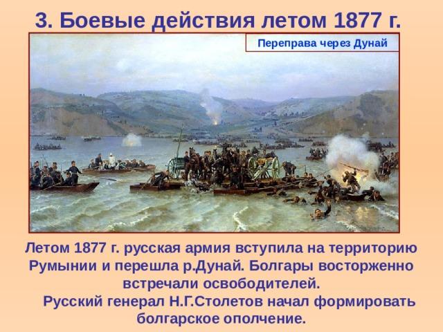 3. Боевые действия летом 1877 г. Переправа через Дунай Летом 1877 г. русская армия вступила на территорию Румынии и перешла р.Дунай. Болгары восторженно встречали освободителей.  Русский генерал Н.Г.Столетов начал формировать болгарское ополчение.