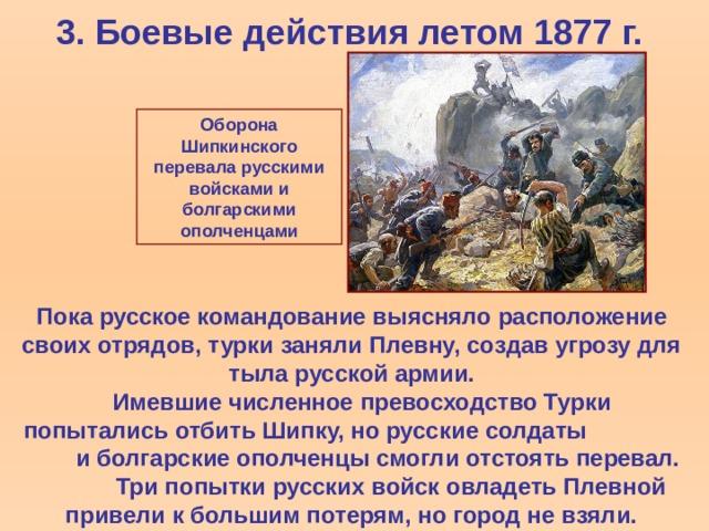 3. Боевые действия летом 1877 г. Оборона Шипкинского перевала русскими войсками и болгарскими ополченцами Пока русское командование выясняло расположение своих отрядов, турки заняли Плевну, создав угрозу для тыла русской армии.  Имевшие численное превосходство Турки попытались отбить Шипку, но русские солдаты и болгарские ополченцы смогли отстоять перевал. Три попытки русских войск овладеть Плевной привели к большим потерям, но город не взяли.