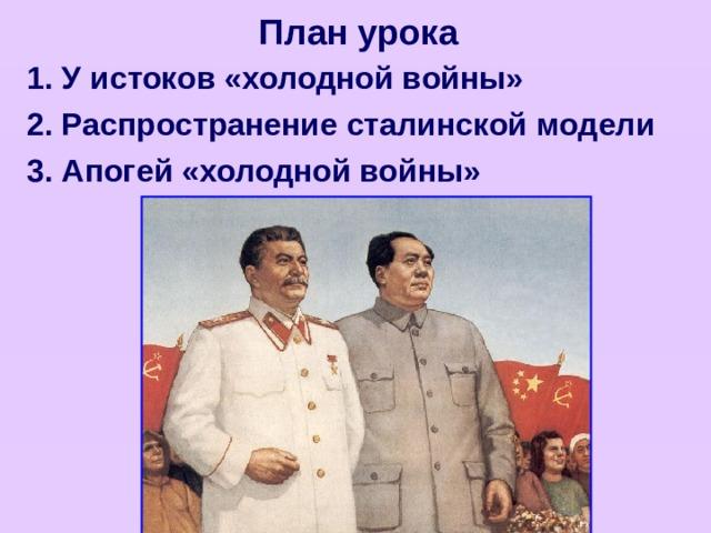 План урока 1. У истоков «холодной войны» 2. Распространение сталинской модели 3. Апогей «холодной войны»