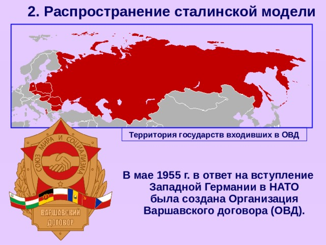 2. Распространение сталинской модели Территория государств входивших в ОВД В мае 1955 г. в ответ на вступление Западной Германии в НАТО была создана Организация Варшавского договора (ОВД).