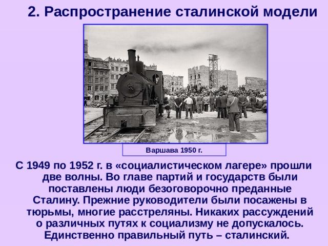 2. Распространение сталинской модели Варшава 1950 г. С 1949 по 1952 г. в «социалистическом лагере» прошли две волны. Во главе партий и государств были поставлены люди безоговорочно преданные Сталину. Прежние руководители были посажены в тюрьмы, многие расстреляны. Никаких рассуждений о различных путях к социализму не допускалось. Единственно правильный путь – сталинский.