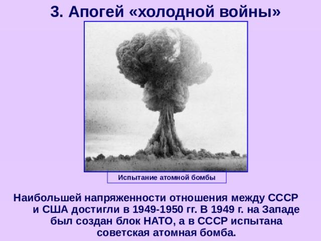 3. Апогей «холодной войны» Испытание атомной бомбы Наибольшей напряженности отношения между СССР и США достигли в 1949-1950 гг. В 1949 г. на Западе был создан блок НАТО, а в СССР испытана советская атомная бомба.