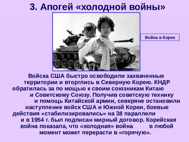 3. Апогей «холодной войны» Война в Корее  Войска США быстро освободили захваченные территории и вторглись в Северную Корею. КНДР обратилась за по мощью к своим союзникам Китаю и Советскому Союзу. Получив советскую технику и помощь Китайской армии, северяне остановили наступление войск США и Южной Кореи, боевые действия «стабилизировались» на 38 параллели и в 1954 г. был подписан мирный договор. Корейская война показала, что «холодная» война в любой момент может перерасти в «горячую».