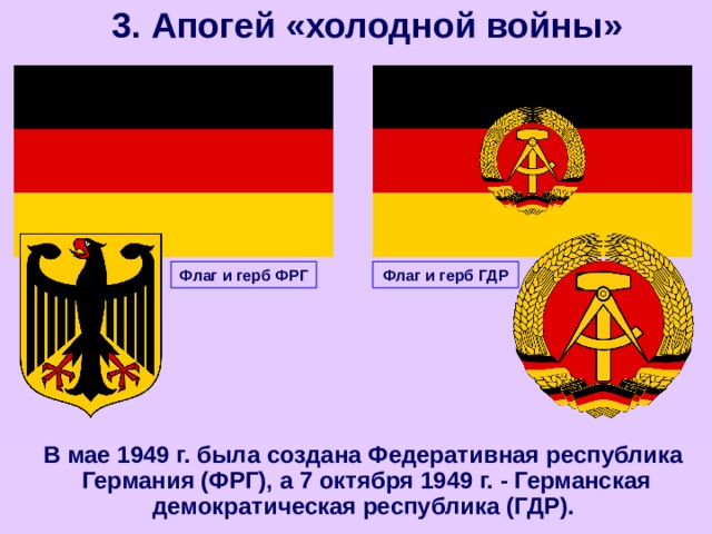 3. Апогей «холодной войны» Флаг и герб ФРГ Флаг и герб ГДР  В мае 1949 г. была создана Федеративная республика Германия (ФРГ), а 7 октября 1949 г. - Германская демократическая республика (ГДР).