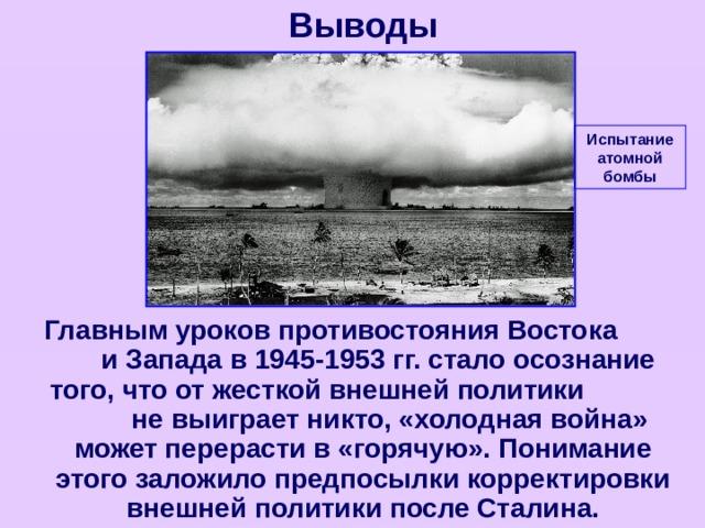 Выводы Испытание атомной бомбы  Главным уроков противостояния Востока и Запада в 1945-1953 гг. стало осознание того, что от жесткой внешней политики не выиграет никто, «холодная война» может перерасти в «горячую». Понимание этого заложило предпосылки корректировки внешней политики после Сталина.