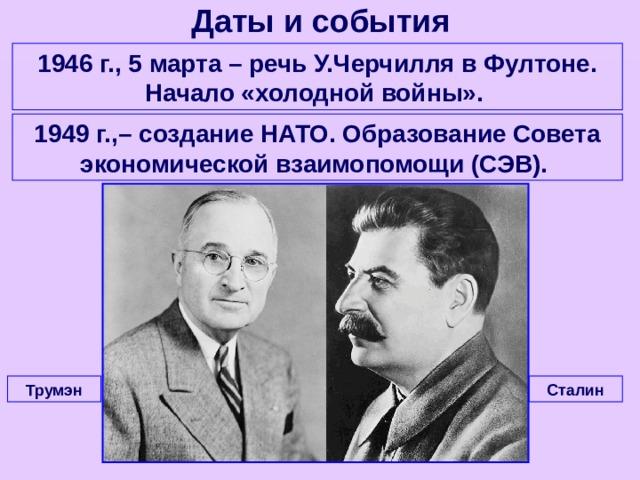 Даты и события 1946 г., 5 марта – речь У.Черчилля в Фултоне. Начало «холодной войны». 1949 г.,– создание НАТО. Образование Совета экономической взаимопомощи (СЭВ). Сталин Трумэн