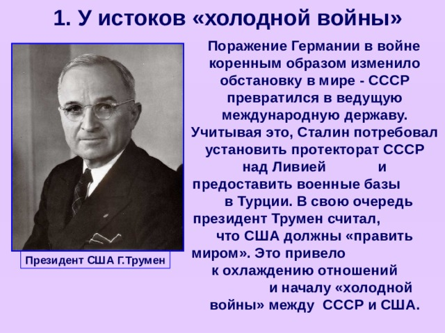 1. У истоков «холодной войны»  Поражение Германии в войне коренным образом изменило обстановку в мире - СССР превратился в ведущую международную державу. Учитывая это, Сталин потребовал установить протекторат СССР над Ливией и предоставить военные базы в Турции. В свою очередь президент Трумен считал, что США должны «править миром». Это привело к охлаждению отношений и началу «холодной войны» между СССР и США. Президент США Г.Трумен