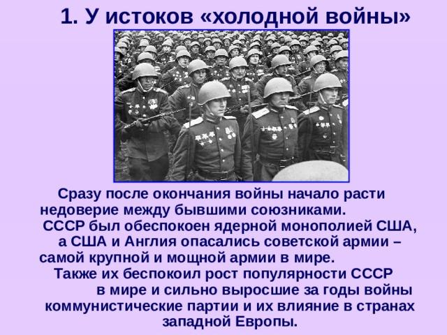 1. У истоков «холодной войны» Сразу после окончания войны начало расти недоверие между бывшими союзниками. СССР был обеспокоен ядерной монополией США, а США и Англия опасались советской армии – самой крупной и мощной армии в мире. Также их беспокоил рост популярности СССР в мире и сильно выросшие за годы войны коммунистические партии и их влияние в странах западной Европы.