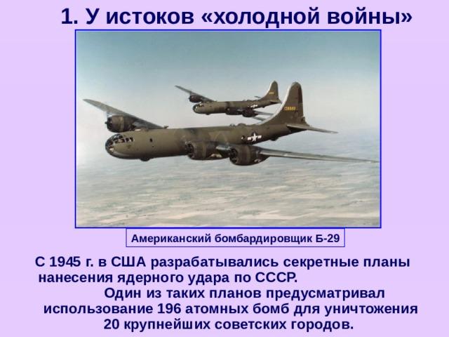 1. У истоков «холодной войны» Американский бомбардировщик Б-29 С 1945 г. в США разрабатывались секретные планы нанесения ядерного удара по СССР. Один из таких планов предусматривал использование 196 атомных бомб для уничтожения 20 крупнейших советских городов.