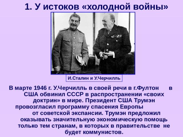 1. У истоков «холодной войны» И.Сталин и У.Черчилль В марте 1946 г. У.Черчилль в своей речи в г.Фултон в США обвинил СССР в распространении «своих доктрин» в мире. Президент США Трумэн провозгласил программу спасения Европы от советской экспансии. Трумэн предложил оказывать значительную экономическую помощь только тем странам, в которых в правительстве не будет коммунистов.